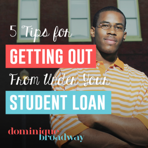 Getting Out From Under Your Student Loan - Dominique Broadway Blog
