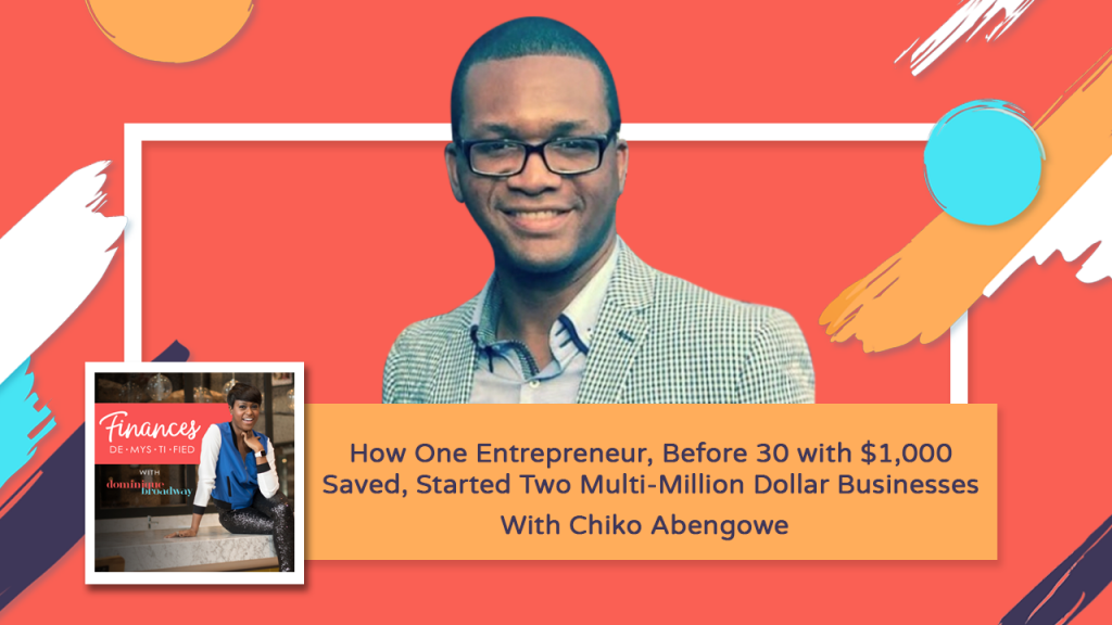 How One Entrepreneur, Before 30 with $1,000 Saved, Started Two Multi-Million Dollar Businesses - Chiko Abengowe