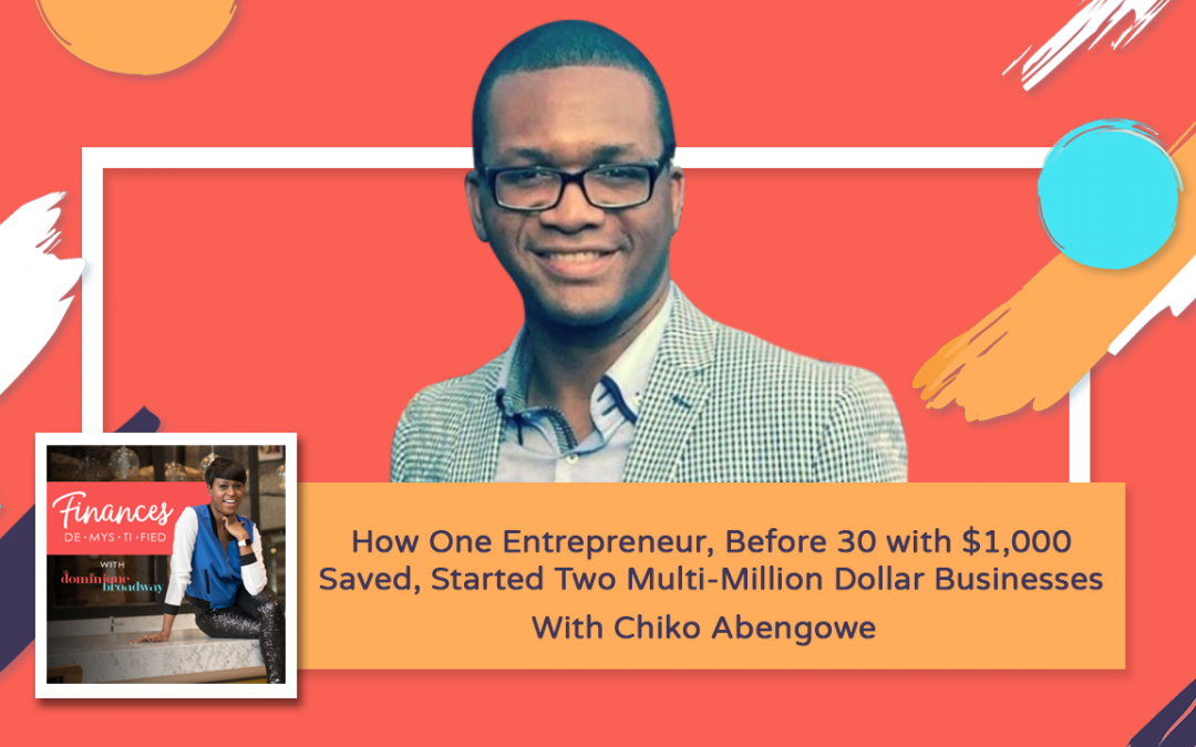 How One Entrepreneur, Before 30 with $1,000 Saved, Started Two Multi-Million Dollar Businesses – Chiko Abengowe