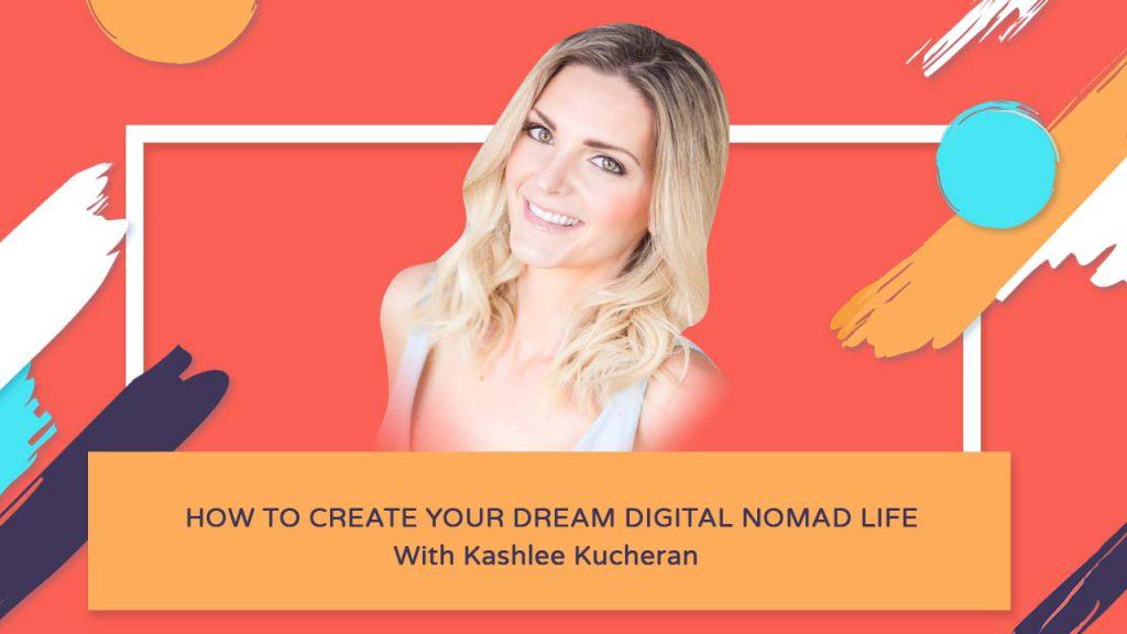 How To Create Your Dream Digital Nomad Life - Kashlee Kucheran